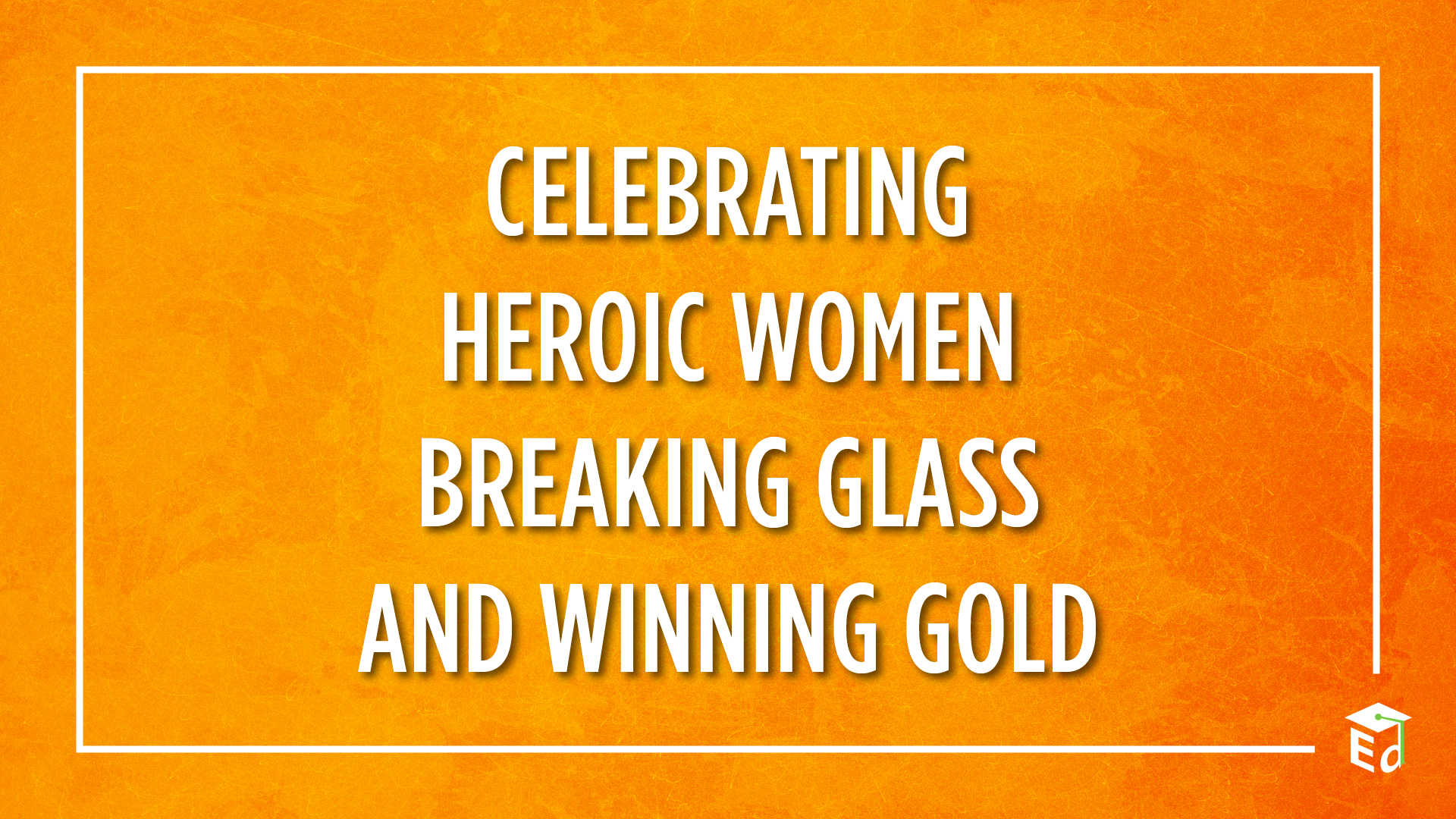 celebrating heroic women breaking glass and winning gold
